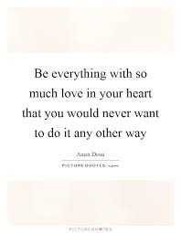 Follow Your Heart Meme - be everything with so much love in your heart that you would