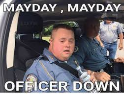May Day Meme - mayday mayday officer down mayday meme on me me