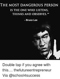 Bruce Lee Meme - the most dangerous person is the one who listens thinks and observes
