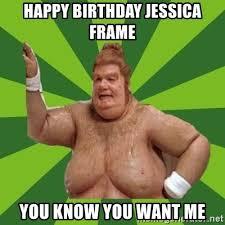 I Know You Want Me Meme - happy birthday jessica frame you know you want me fat bastard