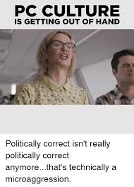 Politically Correct Meme - pc culture is getting out of hand politically correct isn t really
