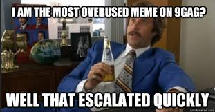 Boy That Escalated Quickly Meme - well that escalated quickly i am the most overused meme on 9gag