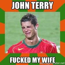 John Terry Meme - john terry fucked my wife cristianoronaldo meme generator