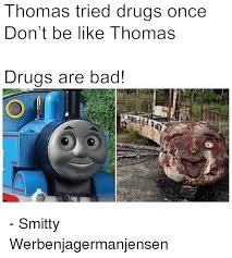 Drugs Are Bad Meme - thomas tried drugs once don t be like thomas drugs are bad