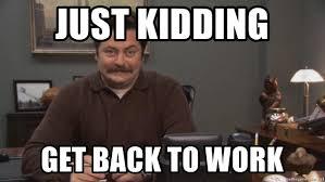 Get Back To Work Meme - just kidding get back to work ron swanson smiles meme generator