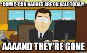 comic con badges are on sale today aaaand they re gone aaaand its