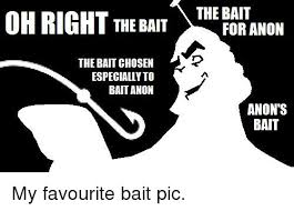 Anon Meme - oh right the bait the bait for anon the baitchosen especially to