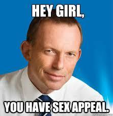 Sex Appeal Meme - hey girl you have sex appeal hey girl tony abbott quickmeme