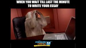 Last Minute Meme - when you wait till the last minute to write your essay youtube
