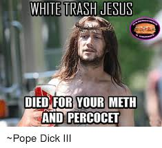 Meth Meme - white urash jesus died for your meth and percocet pope dick iii