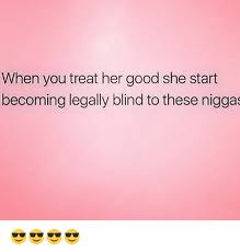 Becoming Blind When You Treat Her Good She Start Becoming Legally Blind To These