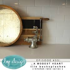 by design episode 55 a modest heart tile backsplashes today we finish up our series on kitchen reno s with some advice on tile backsplashes we chat about the best tile sizes to use whether or not to run your