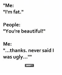 You Re Beautiful Meme - me i m fat people you re beautiful me thanks never said i was