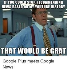 Google Plus Meme - if you could stop recommending news based on my youtube history that