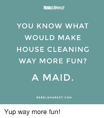 House Cleaning Memes - rebels market you know what would make house cleaning way more fun