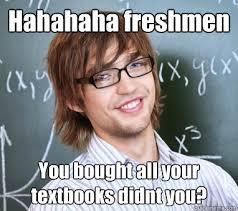 College Students Meme - hahahaha freshmen you bought all your textbooks didnt you meme
