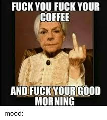 Fuckyou Meme - fuck you fuck your coffee and fuck your good morning mood fuck you