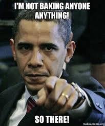 Baking Meme - i m not baking anyone anything so there angry obama make a meme