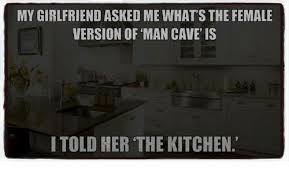 Man Cave Meme - my girlfriend asked me whats the female version of man cave is
