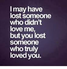 Lost Love Meme - may have lost someone who didn t love me but you lost someone