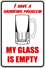 Drinking Problem Meme - i have a drinking problem my glass is empty funny alcohol meme