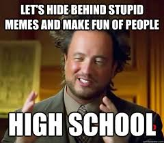 High Memes - let s hide behind stupid memes and make fun of people high school
