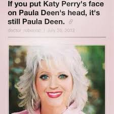 Paula Dean Memes - no more fapping to katy perry for me meme by michaekarichey69
