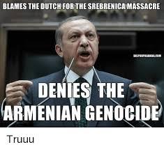 Armenian Memes - blames the dutch for the srebrenicamassacre dispropagandacom denies