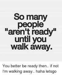 Walk Away Meme - so many people aren t ready until you walk away you better be ready
