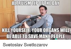 Kill Your Self Meme - altruism tip of the day kill yourself your organs will