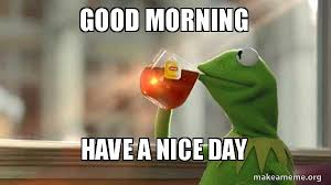 Have A Nice Day Meme - good morning have a nice day sante make a meme