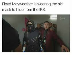 Floyd Mayweather Meme - floyd mayweather is wearing the ski mask to hide from the irs ippv