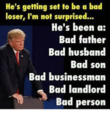 Bad Father Meme - he s getting set to be a bad loser i m not surprised he s been a