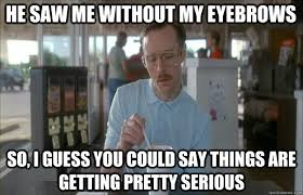 Funny Waitress Memes - he saw me without my eyebrows so i guess you could say things are
