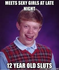 12 Year Old Slut Memes - meets sexy girls at late night 12 year old sluts bad luck brian