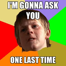 Ask Meme - i m gonna ask you one last time create meme