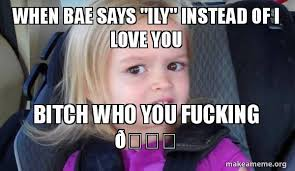 I Love You Bae Meme - when bae says ily instead of i love you bitch who you fucking