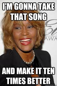 Whitney Houston Memes - i m gonna take that song and make it ten times better scumbag