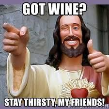 Stay Thirsty My Friends Meme - got wine stay thirsty my friends buddy jesus meme generator