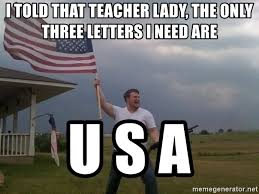 Teacher Lady Meme - i told that teacher lady the only three letters i need are u s a