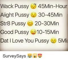 Good Pussy Memes - wack pussy 45min hour alight pussy 30 45min str8 pussy 20 30min