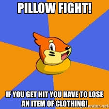 Pillow Fight Meme - pillow fight if you get hit you have to lose an item of clothing