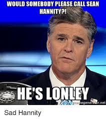 Sean Hannity Meme - 25 best memes about nobody calls sean hannity nobody calls