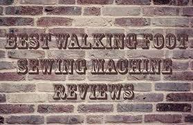 best walking foot sewing machine reviews the best sewing machine