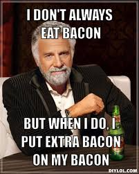 Funny Bacon Meme - the most interesting man in the world tickles my funny bone