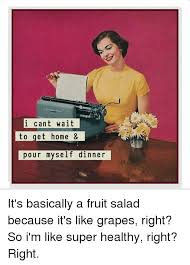 Fruit Salad For Dinner Meme - i cant wait to get home pour myself dinner it s basically a fruit