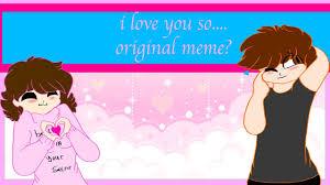 So Original Meme - i love you so original meme youtube