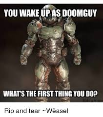 Doom Guy Meme - you wake up as doomguy whats the first thing you do rip and tear
