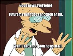 Good News Meme - good news everyone futurama might be cancelled again futurama