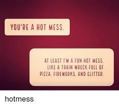 Hot Mess Meme - you re a hot mess at least i m a fun hot mess like a train wreck